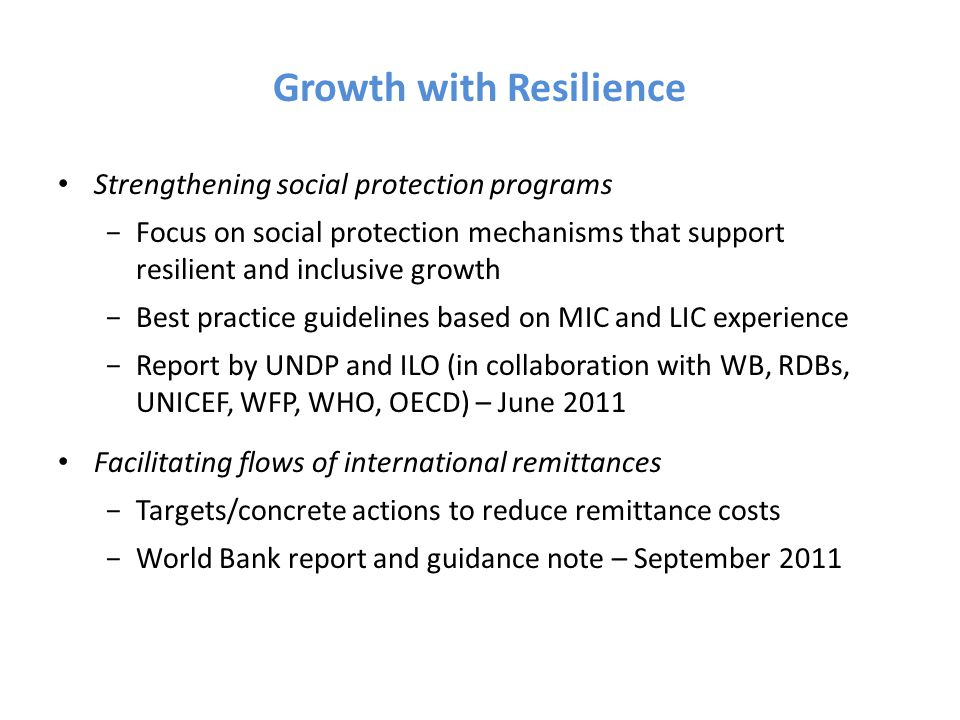 Growth with Resilience Strengthening social protection programs −Focus on social protection mechanisms that support resilient and inclusive growth −Best practice guidelines based on MIC and LIC experience −Report by UNDP and ILO (in collaboration with WB, RDBs, UNICEF, WFP, WHO, OECD) – June 2011 Facilitating flows of international remittances −Targets/concrete actions to reduce remittance costs −World Bank report and guidance note – September 2011