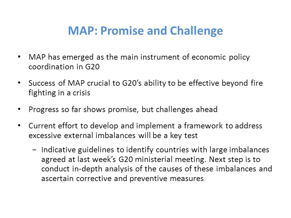 MAP: Promise and Challenge MAP has emerged as the main instrument of economic policy coordination in G20 Success of MAP crucial to G20's ability to be effective beyond fire fighting in a crisis Progress so far shows promise, but challenges ahead Current effort to develop and implement a framework to address excessive external imbalances will be a key test −Indicative guidelines to identify countries with large imbalances agreed at last week's G20 ministerial meeting.