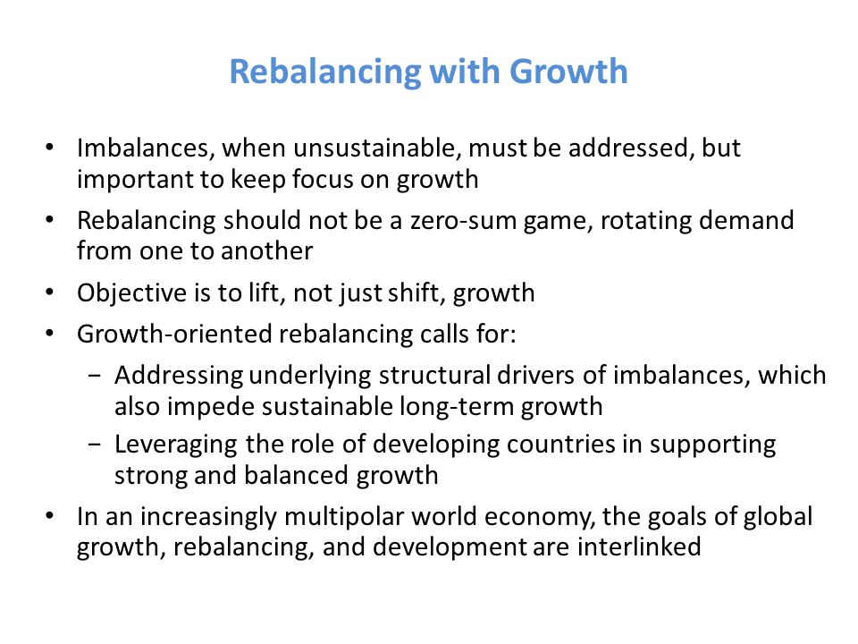 Rebalancing with Growth Imbalances, when unsustainable, must be addressed, but important to keep focus on growth Rebalancing should not be a zero-sum game, rotating demand from one to another Objective is to lift, not just shift, growth Growth-oriented rebalancing calls for: −Addressing underlying structural drivers of imbalances, which also impede sustainable long-term growth −Leveraging the role of developing countries in supporting strong and balanced growth In an increasingly multipolar world economy, the goals of global growth, rebalancing, and development are interlinked