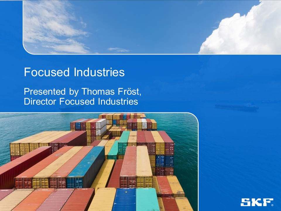 © SKF Group Focused Industries and Strategic Business Focused Industries: To translate and communicate industry trends and customer challenges To construct an attractive differentiated portfolio To drive implementation through effective strategic account management and channel development Strategic business – to give direction for prioritized: Industries Markets Strategic accounts and sales channels Products, services, competences and technologies Marine Mining Pulp and Paper Food and Beverage Metals CMD 2013