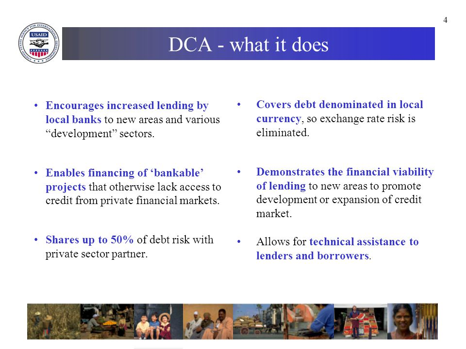 15 DCA example - Uganda Type: Loan Portfolio Guarantees Loan: $30,000,000 (equivalent in Ugandan shilling) Guarantee Ceiling: $15,000,000 Purpose: To increase credit access to small and medium enterprises (SMEs) and agribusinesses, and to expand commercial bank lending to trade finance deals involving the export of grains and lending to MFIs.