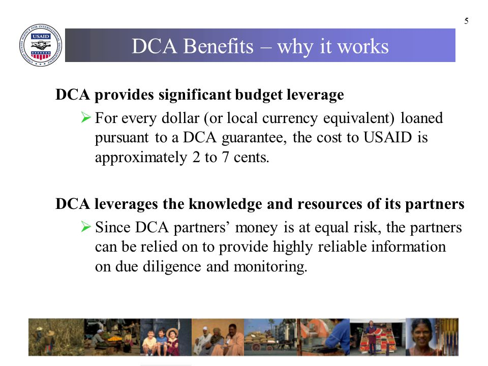 5 DCA Benefits – why it works DCA provides significant budget leverage  For every dollar (or local currency equivalent) loaned pursuant to a DCA guarantee, the cost to USAID is approximately 2 to 7 cents.