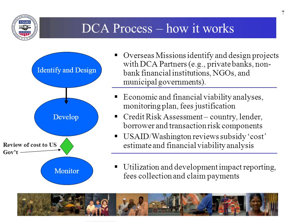 7 DCA Process – how it works  Overseas Missions identify and design projects with DCA Partners (e.g., private banks, non- bank financial institutions, NGOs, and municipal governments).