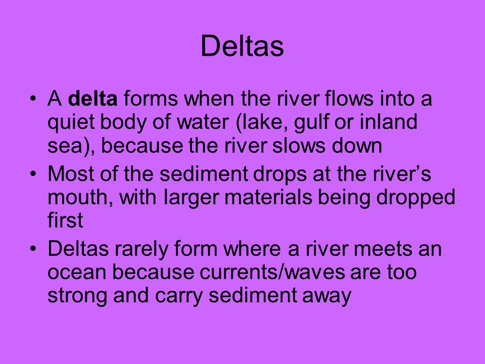 Deltas A delta forms when the river flows into a quiet body of water (lake, gulf or inland sea), because the river slows down Most of the sediment drops at the river's mouth, with larger materials being dropped first Deltas rarely form where a river meets an ocean because currents/waves are too strong and carry sediment away