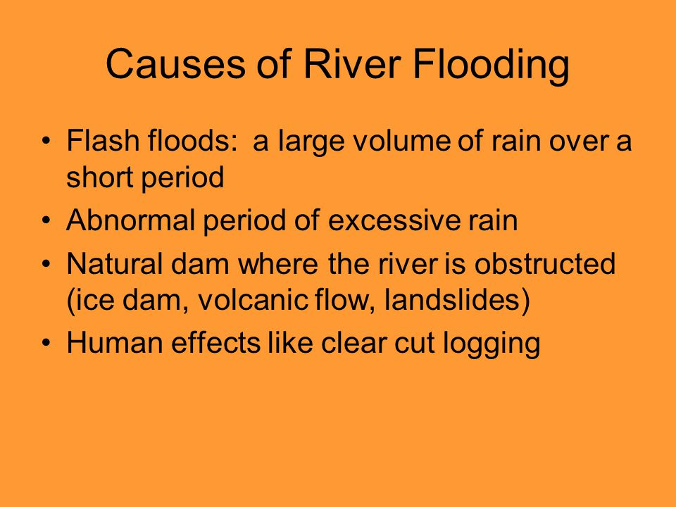 Causes of River Flooding Flash floods: a large volume of rain over a short period Abnormal period of excessive rain Natural dam where the river is obstructed (ice dam, volcanic flow, landslides) Human effects like clear cut logging
