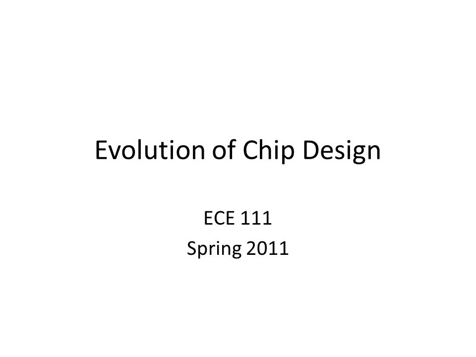 Evolution of Chip Design ECE 111 Spring 2011