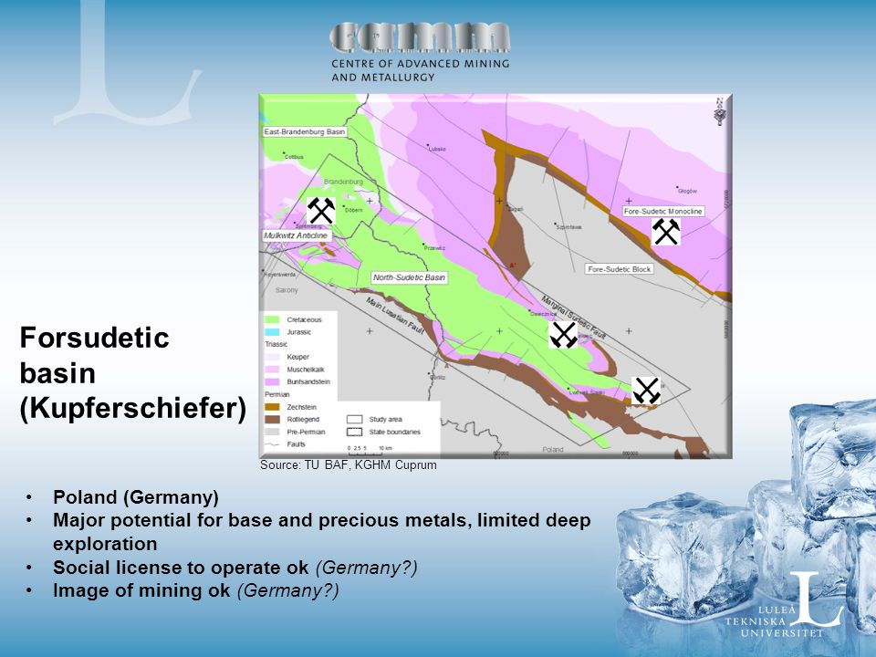 Poland (Germany) Major potential for base and precious metals, limited deep exploration Social license to operate ok (Germany?) Image of mining ok (Germany?) Forsudetic basin (Kupferschiefer) Source: TU BAF, KGHM Cuprum