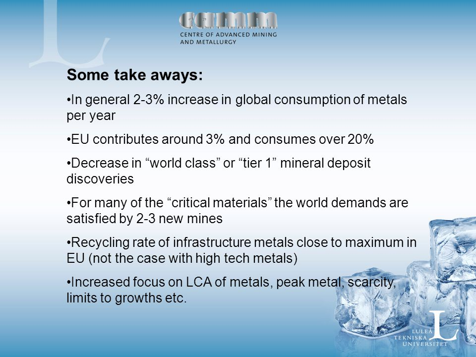 Some take aways: In general 2-3% increase in global consumption of metals per year EU contributes around 3% and consumes over 20% Decrease in world class or tier 1 mineral deposit discoveries For many of the critical materials the world demands are satisfied by 2-3 new mines Recycling rate of infrastructure metals close to maximum in EU (not the case with high tech metals) Increased focus on LCA of metals, peak metal, scarcity, limits to growths etc.