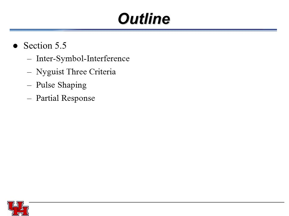 Outline Section 5.5 –Inter-Symbol-Interference –Nyguist Three Criteria –Pulse Shaping –Partial Response