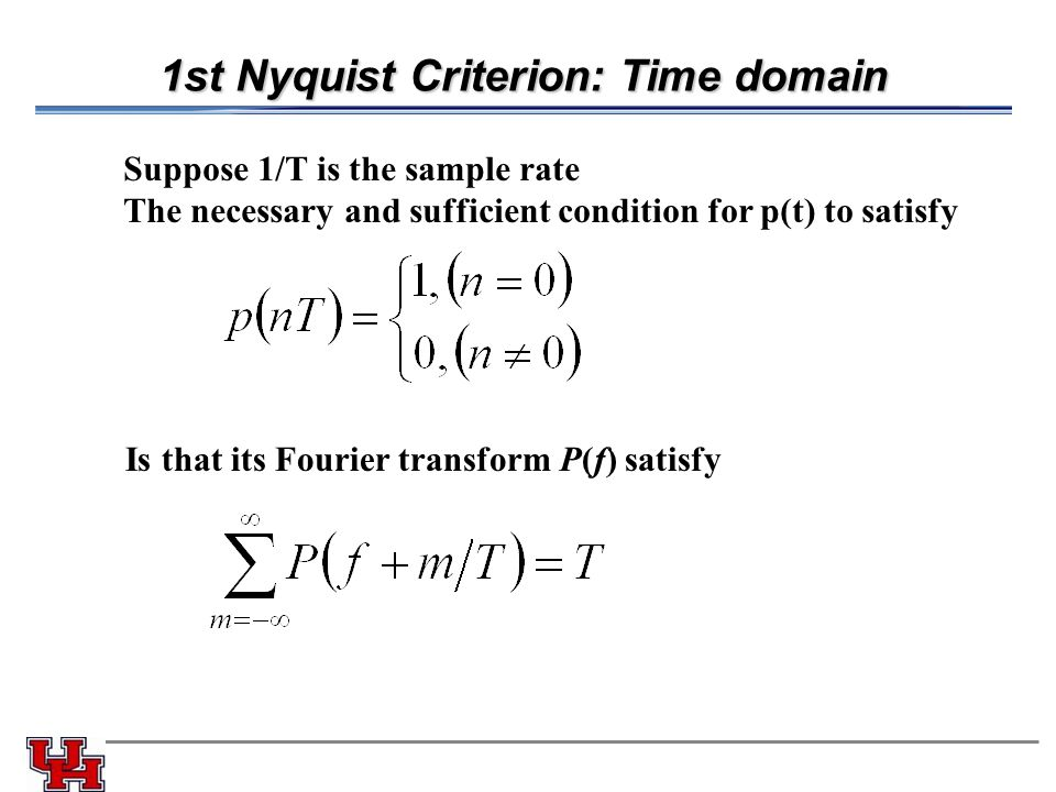 1st Nyquist Criterion: Time domain Suppose 1/T is the sample rate The necessary and sufficient condition for p(t) to satisfy Is that its Fourier trans