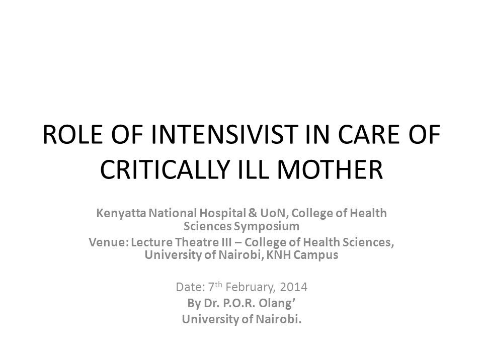 ROLE OF INTENSIVIST IN CARE OF CRITICALLY ILL MOTHER Kenyatta National Hospital & UoN, College of Health Sciences Symposium Venue: Lecture Theatre III – College of Health Sciences, University of Nairobi, KNH Campus Date: 7 th February, 2014 By Dr.