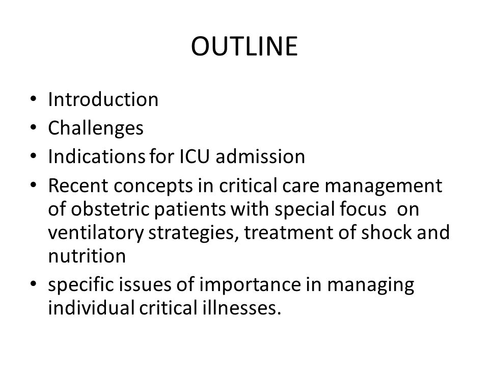 OUTLINE Introduction Challenges Indications for ICU admission Recent concepts in critical care management of obstetric patients with special focus on ventilatory strategies, treatment of shock and nutrition specific issues of importance in managing individual critical illnesses.