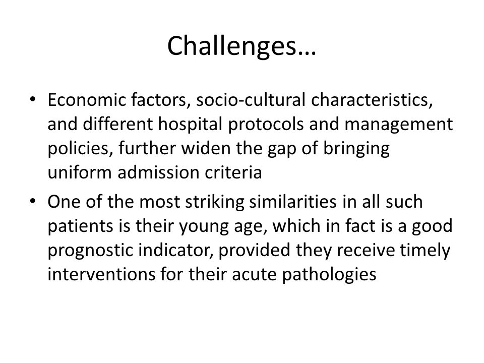 Challenges… Economic factors, socio-cultural characteristics, and different hospital protocols and management policies, further widen the gap of bringing uniform admission criteria One of the most striking similarities in all such patients is their young age, which in fact is a good prognostic indicator, provided they receive timely interventions for their acute pathologies