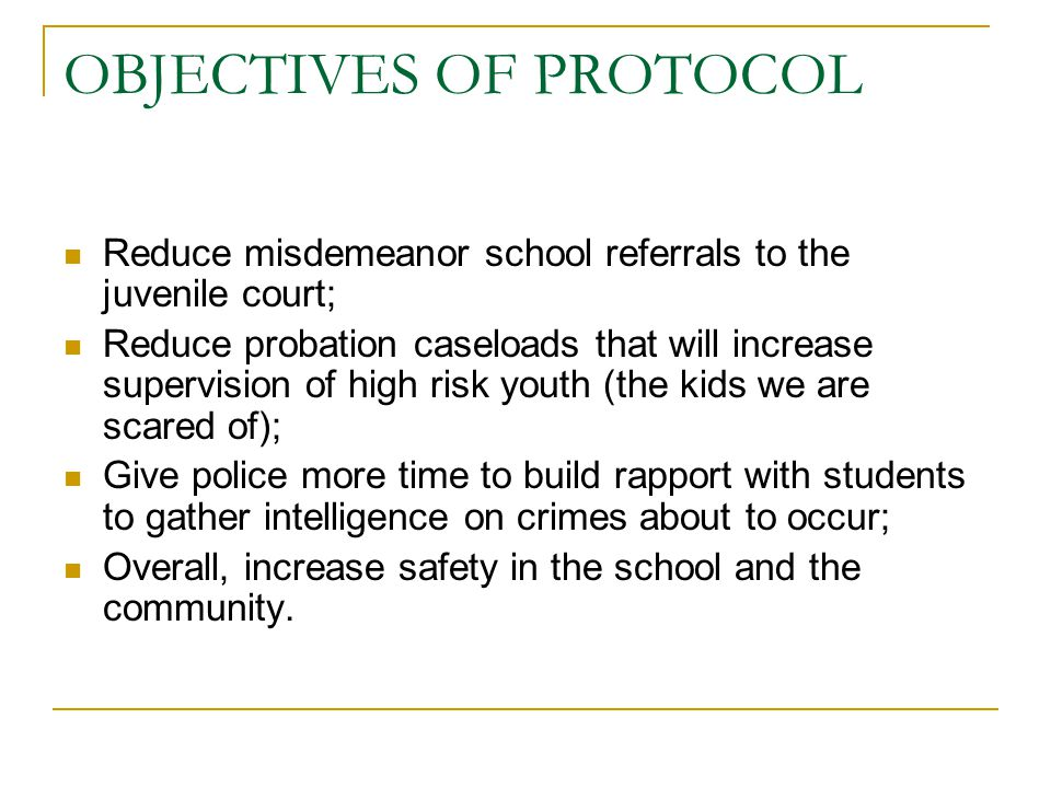 OBJECTIVES OF PROTOCOL Reduce misdemeanor school referrals to the juvenile court; Reduce probation caseloads that will increase supervision of high risk youth (the kids we are scared of); Give police more time to build rapport with students to gather intelligence on crimes about to occur; Overall, increase safety in the school and the community.