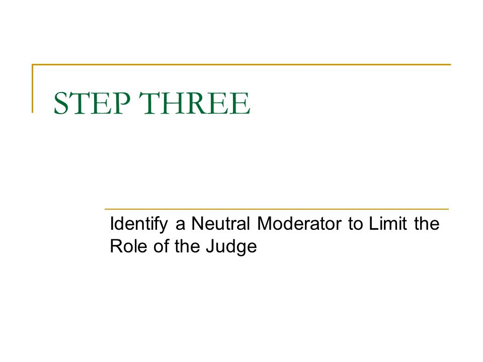 STEP THREE Identify a Neutral Moderator to Limit the Role of the Judge