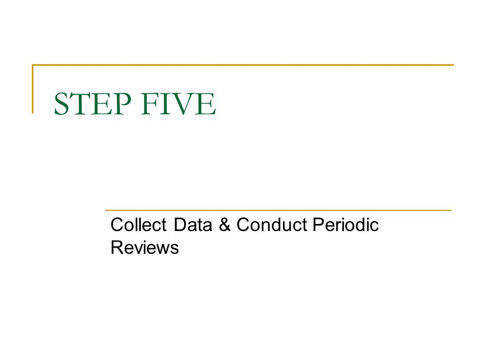 STEP FIVE Collect Data & Conduct Periodic Reviews