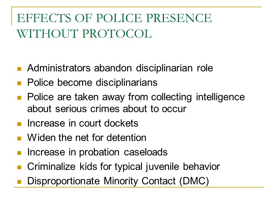 EFFECTS OF POLICE PRESENCE WITHOUT PROTOCOL Administrators abandon disciplinarian role Police become disciplinarians Police are taken away from collecting intelligence about serious crimes about to occur Increase in court dockets Widen the net for detention Increase in probation caseloads Criminalize kids for typical juvenile behavior Disproportionate Minority Contact (DMC)