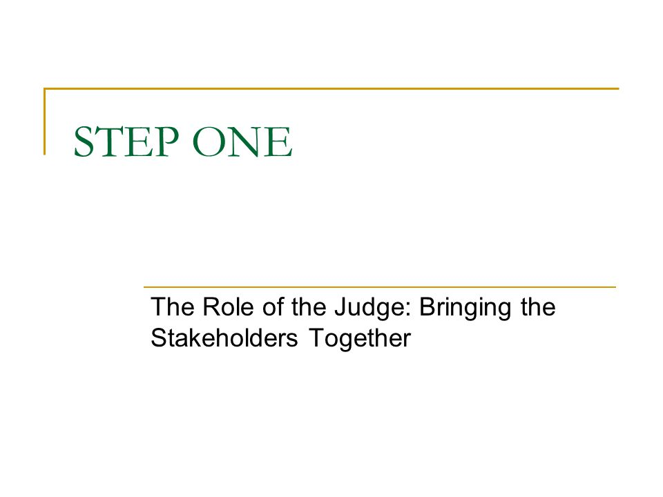 STEP ONE The Role of the Judge: Bringing the Stakeholders Together