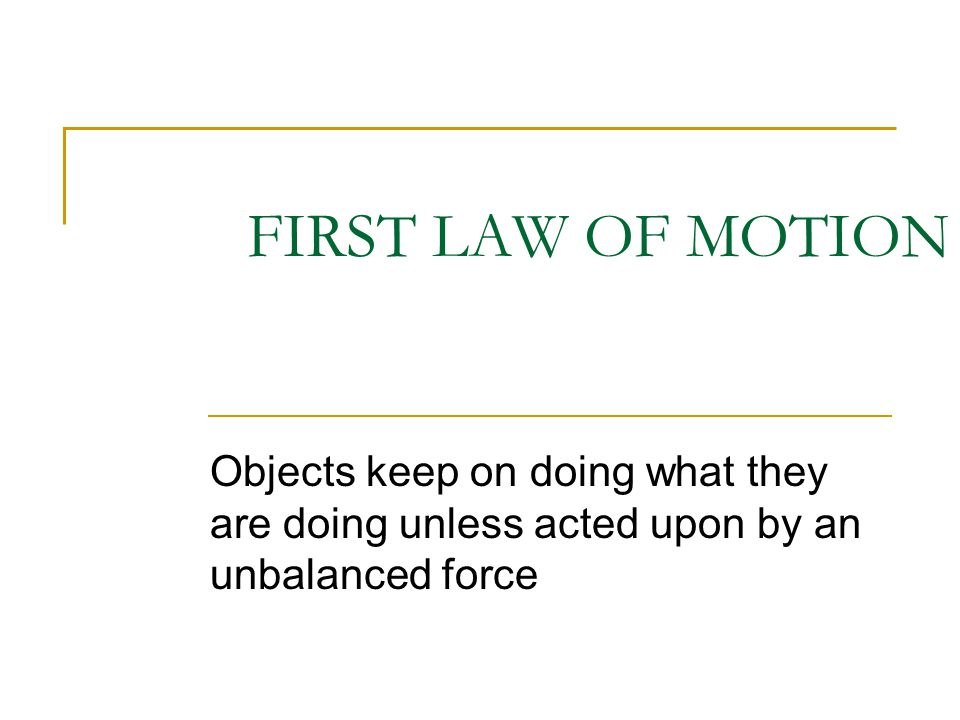 FIRST LAW OF MOTION Objects keep on doing what they are doing unless acted upon by an unbalanced force