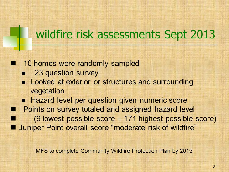 2 wildfire risk assessments Sept 2013 10 homes were randomly sampled 23 question survey Looked at exterior or structures and surrounding vegetation Hazard level per question given numeric score Points on survey totaled and assigned hazard level (9 lowest possible score – 171 highest possible score) Juniper Point overall score moderate risk of wildfire MFS to complete Community Wildfire Protection Plan by 2015