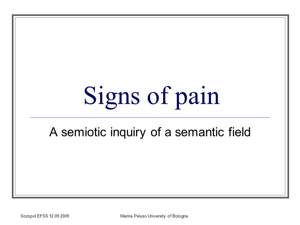 Sozopol EFSS 12.09.2009Marina Peluso University of Bologna Semiotic of pain The aim of my Ph.d research project is to investigate that large semantic field which is concerned with the experience of pain.