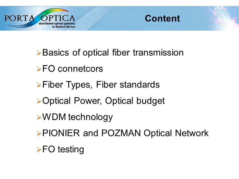 2 Content  Basics of optical fiber transmission  FO connetcors  Fiber Types, Fiber standards  Optical Power, Optical budget  WDM technology  PIONIER and POZMAN Optical Network  FO testing
