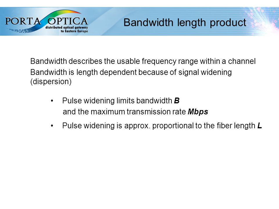 40 Bandwidth length product Bandwidth describes the usable frequency range within a channel Bandwidth is length dependent because of signal widening (dispersion) Pulse widening limits bandwidth B and the maximum transmission rate Mbps Pulse widening is approx.