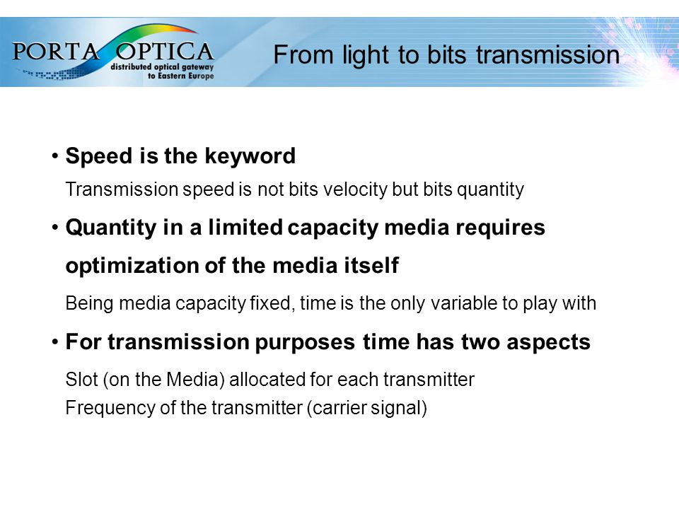 52 Speed is the keyword Transmission speed is not bits velocity but bits quantity Quantity in a limited capacity media requires optimization of the media itself Being media capacity fixed, time is the only variable to play with For transmission purposes time has two aspects Slot (on the Media) allocated for each transmitter Frequency of the transmitter (carrier signal) From light to bits transmission