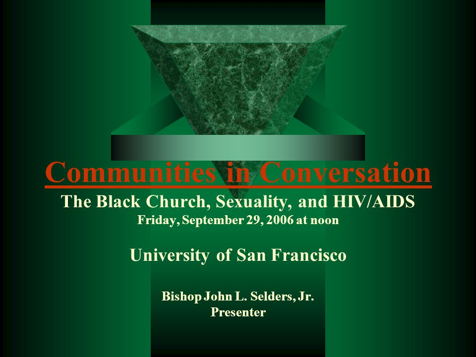 Communities in Conversation Communities in Conversation The Black Church, Sexuality, and HIV/AIDS Friday, September 29, 2006 at noon University of San Francisco Bishop John L.