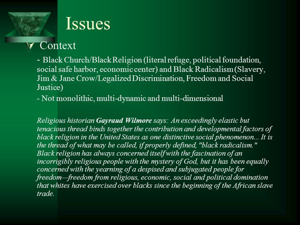 Issues  Context - Black Church/Black Religion (literal refuge, political foundation, social safe harbor, economic center) and Black Radicalism (Slavery, Jim & Jane Crow/Legalized Discrimination, Freedom and Social Justice) - Not monolithic, multi-dynamic and multi-dimensional Religious historian Gayraud Wilmore says: An exceedingly elastic but tenacious thread binds together the contribution and developmental factors of black religion in the United States as one distinctive social phenomenon...