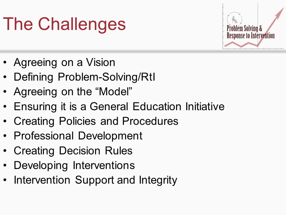 The Challenges Agreeing on a Vision Defining Problem-Solving/RtI Agreeing on the Model Ensuring it is a General Education Initiative Creating Policies and Procedures Professional Development Creating Decision Rules Developing Interventions Intervention Support and Integrity