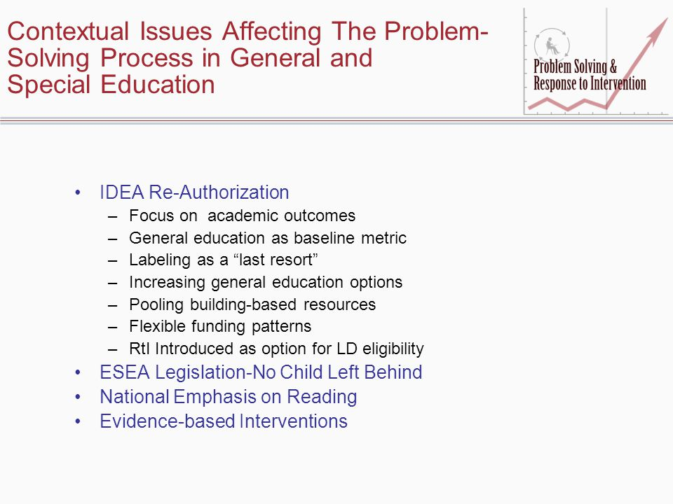 Contextual Issues Affecting The Problem- Solving Process in General and Special Education IDEA Re-Authorization –Focus on academic outcomes –General education as baseline metric –Labeling as a last resort –Increasing general education options –Pooling building-based resources –Flexible funding patterns –RtI Introduced as option for LD eligibility ESEA Legislation-No Child Left Behind National Emphasis on Reading Evidence-based Interventions