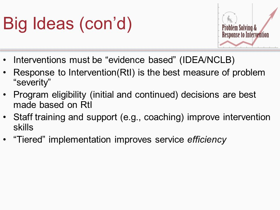 Big Ideas (con'd) Interventions must be evidence based (IDEA/NCLB) Response to Intervention(RtI) is the best measure of problem severity Program eligibility (initial and continued) decisions are best made based on RtI Staff training and support (e.g., coaching) improve intervention skills Tiered implementation improves service efficiency