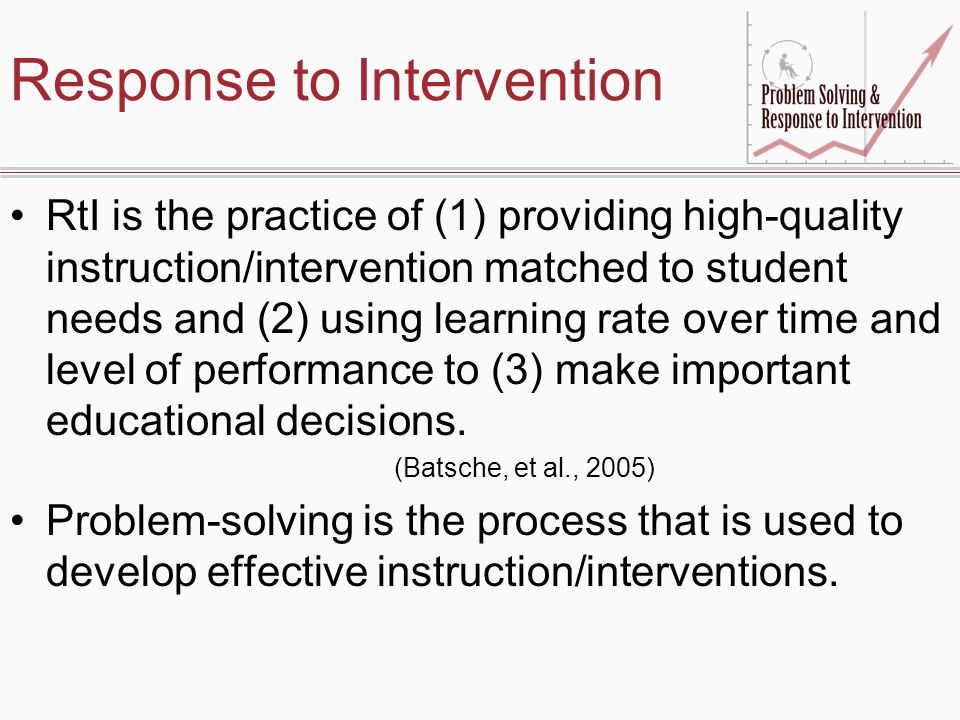 Response to Intervention RtI is the practice of (1) providing high-quality instruction/intervention matched to student needs and (2) using learning rate over time and level of performance to (3) make important educational decisions.