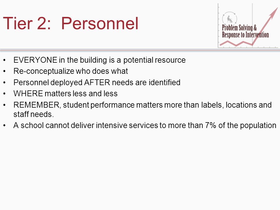 Tier 2: Personnel EVERYONE in the building is a potential resource Re-conceptualize who does what Personnel deployed AFTER needs are identified WHERE matters less and less REMEMBER, student performance matters more than labels, locations and staff needs.