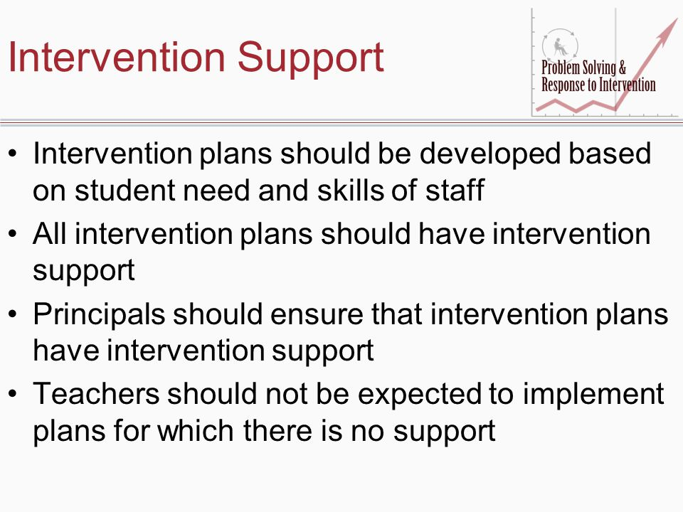 Intervention Support Intervention plans should be developed based on student need and skills of staff All intervention plans should have intervention support Principals should ensure that intervention plans have intervention support Teachers should not be expected to implement plans for which there is no support
