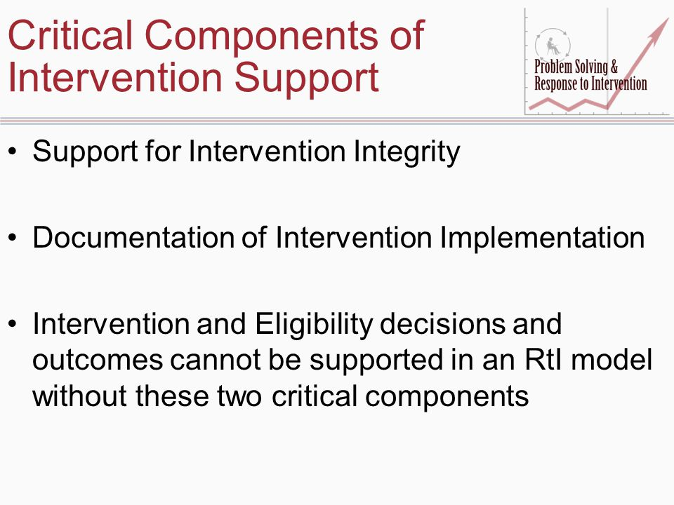 Critical Components of Intervention Support Support for Intervention Integrity Documentation of Intervention Implementation Intervention and Eligibility decisions and outcomes cannot be supported in an RtI model without these two critical components