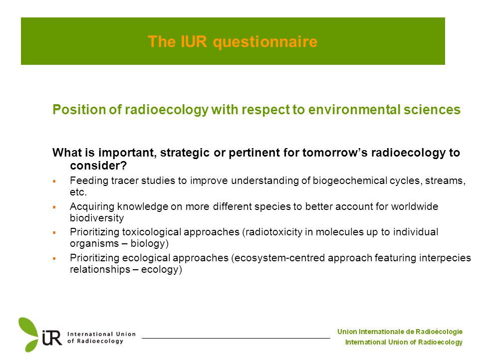 The IUR questionnaire Position of radioecology with respect to environmental sciences What is important, strategic or pertinent for tomorrow's radioecology to consider.