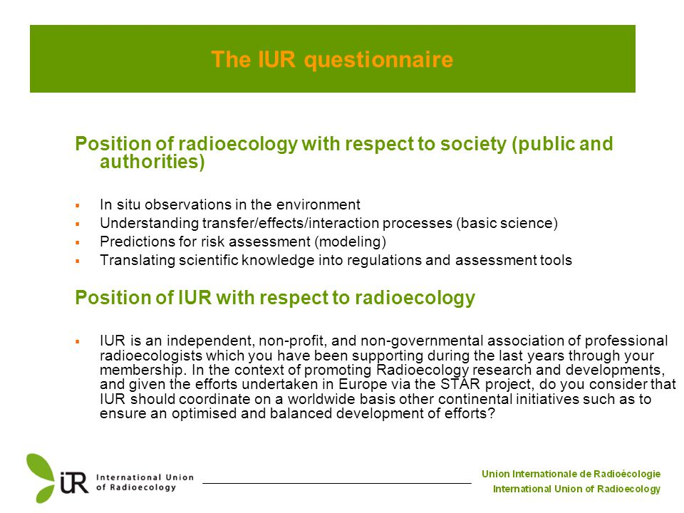 The IUR questionnaire Position of radioecology with respect to society (public and authorities)  In situ observations in the environment  Understanding transfer/effects/interaction processes (basic science)  Predictions for risk assessment (modeling)  Translating scientific knowledge into regulations and assessment tools Position of IUR with respect to radioecology  IUR is an independent, non-profit, and non-governmental association of professional radioecologists which you have been supporting during the last years through your membership.