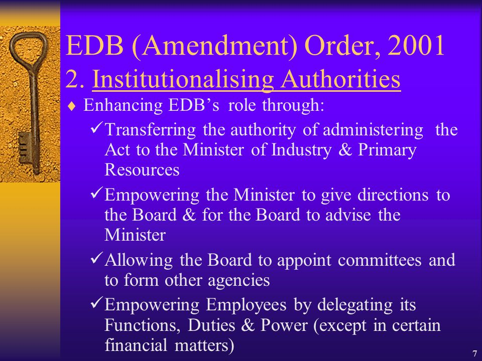 6 EDB (Amendment) Order, 2001 1. Objectives  To Increase the Effectiveness and Further Strengthen and Widen the Role of EDB:- As an autonomous Statut