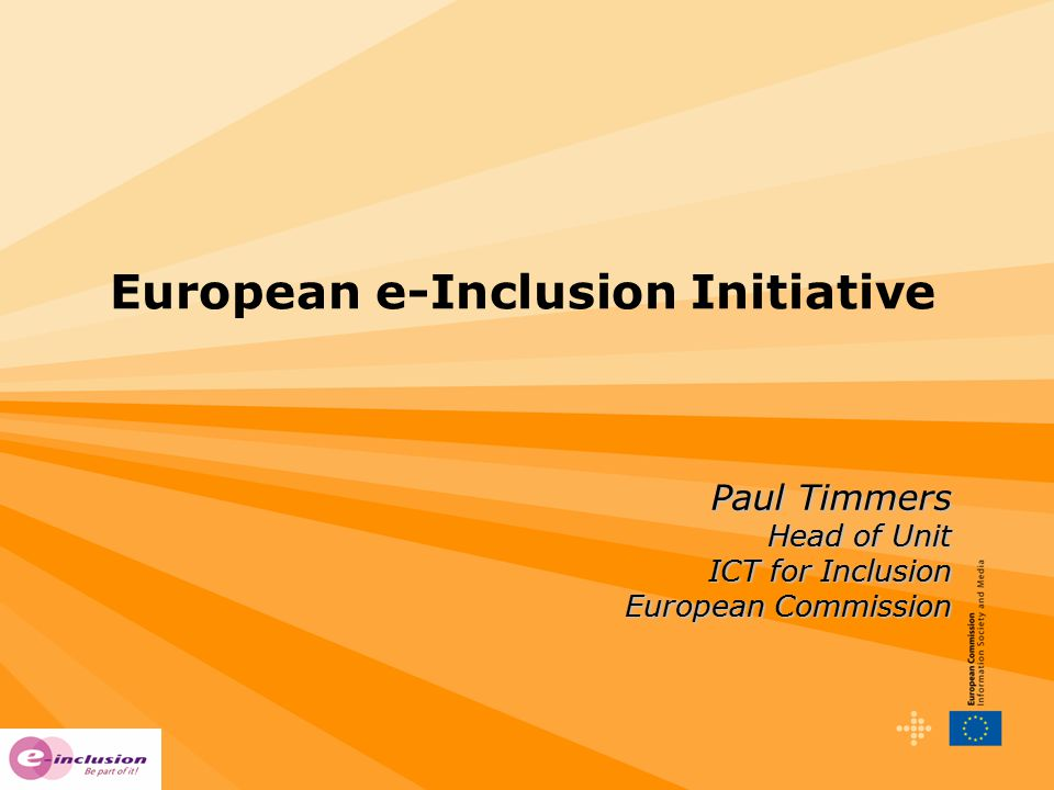 European e-Inclusion Initiative Paul Timmers Head of Unit ICT for Inclusion European Commission