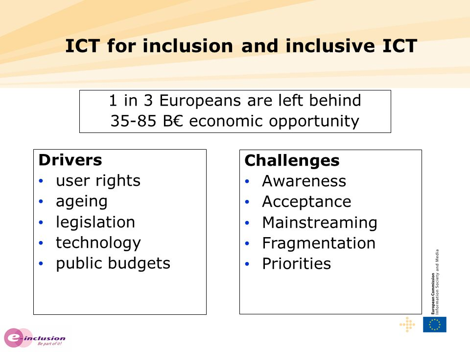 ICT for inclusion and inclusive ICT Drivers user rights ageing legislation technology public budgets Challenges Awareness Acceptance Mainstreaming Fragmentation Priorities 1 in 3 Europeans are left behind 35-85 B€ economic opportunity