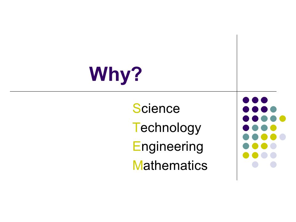 Why? Science Technology Engineering Mathematics