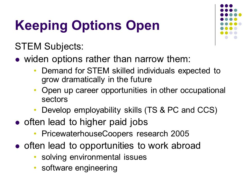 Keeping Options Open STEM Subjects: widen options rather than narrow them: Demand for STEM skilled individuals expected to grow dramatically in the future Open up career opportunities in other occupational sectors Develop employability skills (TS & PC and CCS) often lead to higher paid jobs PricewaterhouseCoopers research 2005 often lead to opportunities to work abroad solving environmental issues software engineering