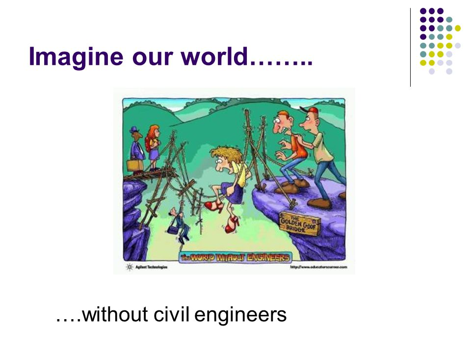Imagine our world…….. ….without civil engineers