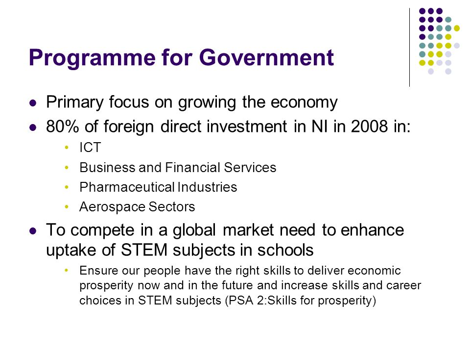 Programme for Government Primary focus on growing the economy 80% of foreign direct investment in NI in 2008 in: ICT Business and Financial Services Pharmaceutical Industries Aerospace Sectors To compete in a global market need to enhance uptake of STEM subjects in schools Ensure our people have the right skills to deliver economic prosperity now and in the future and increase skills and career choices in STEM subjects (PSA 2:Skills for prosperity)