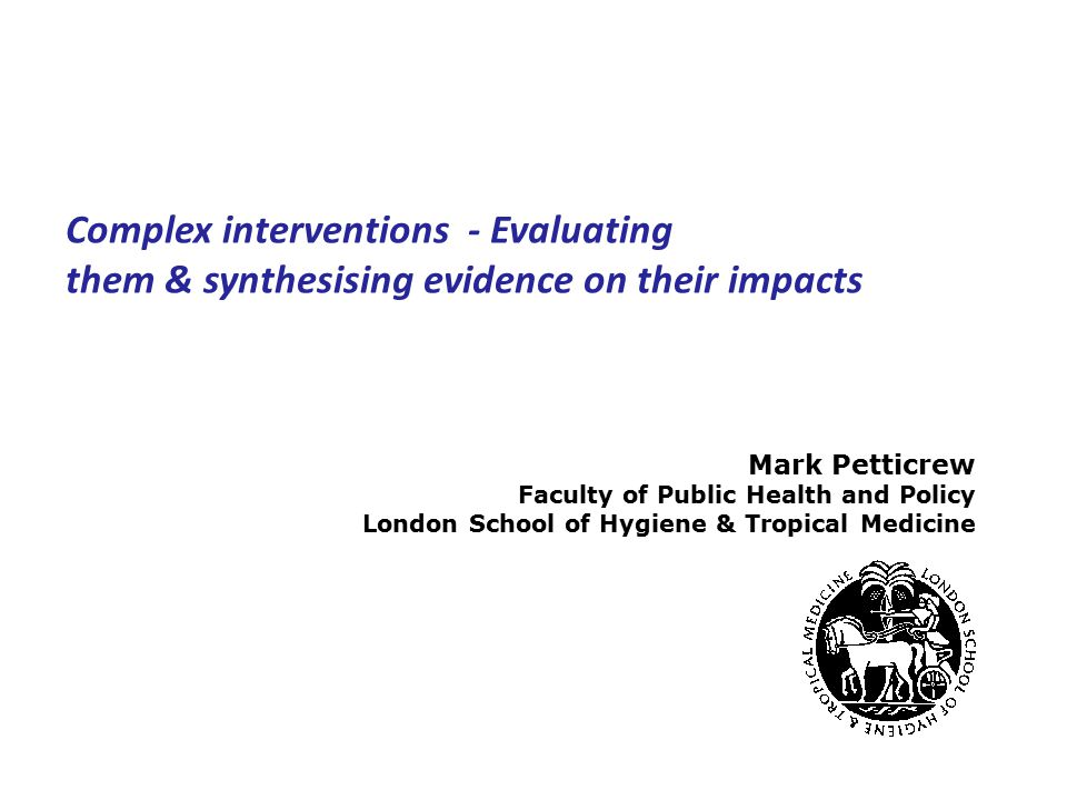 Mark Petticrew Faculty of Public Health and Policy London School of Hygiene & Tropical Medicine Complex interventions ‑ Evaluating them & synthesising evidence on their impacts