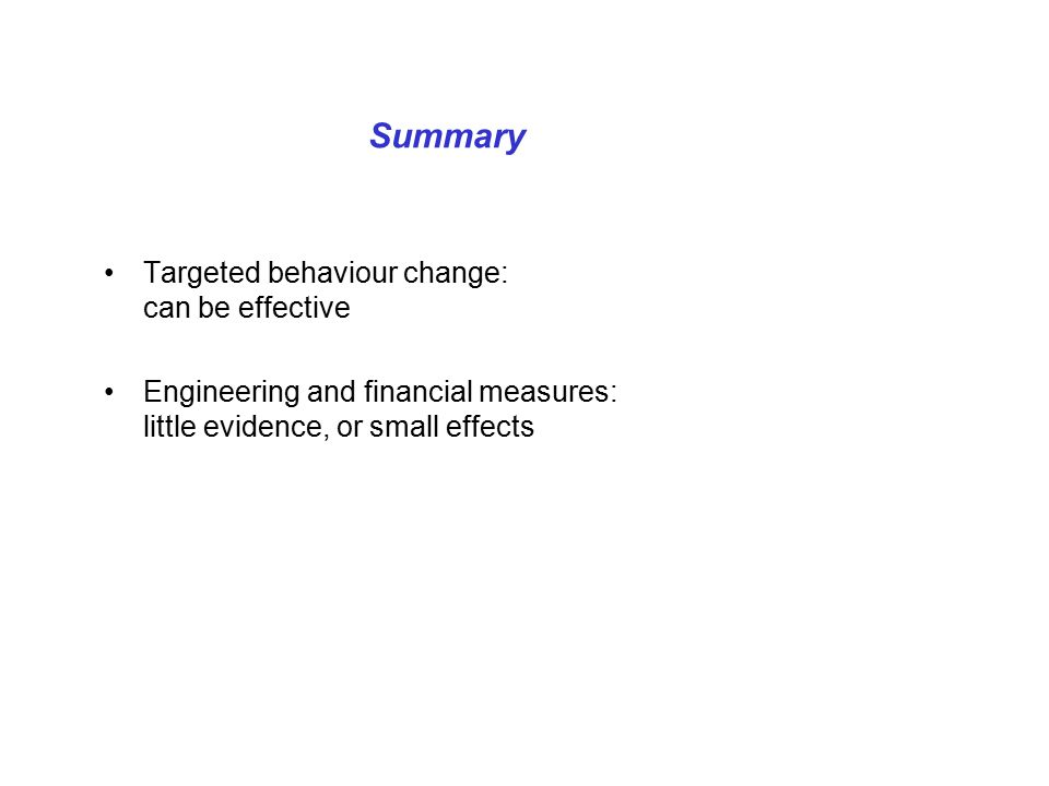 Summary Targeted behaviour change: can be effective Engineering and financial measures: little evidence, or small effects