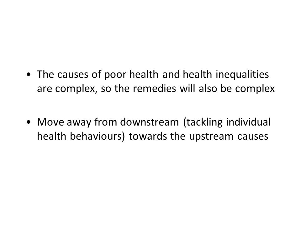 The causes of poor health and health inequalities are complex, so the remedies will also be complex Move away from downstream (tackling individual health behaviours) towards the upstream causes