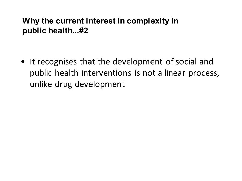 Why the current interest in complexity in public health...#2 It recognises that the development of social and public health interventions is not a linear process, unlike drug development